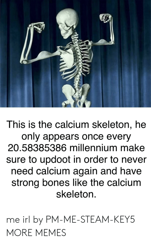 millennium: This is the calcium skeleton, he  only appears once every  20.58385386 millennium make  sure to updoot in order to never  need calcium again and have  strong bones like the calcium  skeleton. me irl by PM-ME-STEAM-KEY5 MORE MEMES