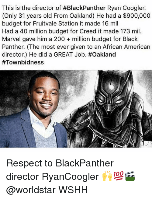 Bailey Jay, Memes, and Respect: This is the director of #BlackPanther Ryan Coogler.  (Only 31 years old From Oakland) He had a $900,000  budget for Fruitvale Station it made 16 mil  Had a 40 million budget for Creed it made 173 mil.  Marvel gave him a 200 + million budget for Black  Panther. (The most ever given to an African American  director) He did a GREAT Job·#Oakland  Respect to BlackPanther director RyanCoogler 🙌💯🎬 @worldstar WSHH