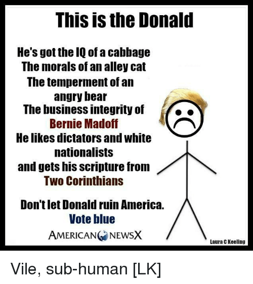 Memes, American, and Bear: This is the Donald  He's got the IQ of a cabbage  The morals of an alley cat  The temperment of an  angry bear  The business integrity of  Bernie Madoff  He likes dictators and white  nationalists  and gets his Scripture from  Two Corinthians  Don't let Donald ruinAmerica.  Vote blue  AMERICAN NEWSX  Laura C Keeling Vile, sub-human [LK]