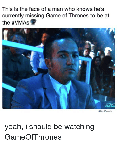 VMAs: This is the face of a man who knows he's  currently missing Game of Thrones to be at  the #VMAs  V LA  @DontBoreUs yeah, i should be watching GameOfThrones