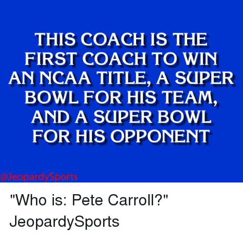 "Pete Carroll: THIS IS THE  FIRST COACH TO WIN  AN NCAA TITLE, A SaPER  BOWL FOR HIS TEAM,  AND A SUPER BOWL  FOR HIS OPPONENT ""Who is: Pete Carroll?"" JeopardySports"