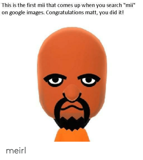 "Google, Congratulations, and Images: This is the first mii that comes up when you search ""mii""  on google images. Congratulations matt, you did it! meirl"
