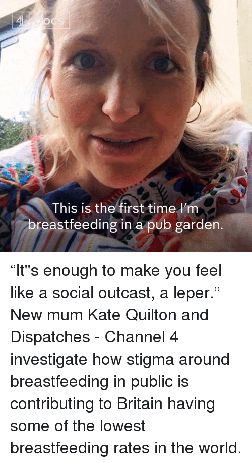 "stigma: This is the first time l'm  breastfeeding in a pub garden. ""It''s enough to make you feel like a social outcast, a leper.""  New mum Kate Quilton and Dispatches - Channel 4 investigate how stigma around breastfeeding in public is contributing to Britain having some of the lowest breastfeeding rates in the world."