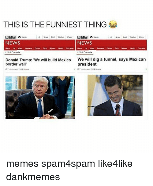 """Canada Meme: THIS IS THE FUNNIEST THING  BBC  son in  a News soon Whether player BBC Signin  NEWS  NEWS  Word  Tech Sorce  Home UK World Business Polsc Tech Science Health  US & Canada  US & Canada  Donald Trump: """"We will build Mexico  We will dig a tunnel, says Mexican  president  border wall  O minutes ago us Canada  ago Canada memes spam4spam like4like dankmemes"""