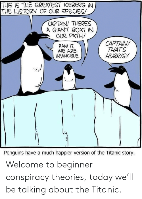 Titanic, Giant, and History: THIS IS THE GREATEST ICEBERG IN  THE HISTORY OF OUR SPECIES  CAPTAIN THERES  A GIANT BOAT IN  OUR PATH!  CAPTAIN  THAT'S  HUBRIS  RAM IT  WE ARE  INVINCIBLE  Penguins have a much happier version of the Titanic story. Welcome to beginner conspiracy theories, today we'll be talking about the Titanic.