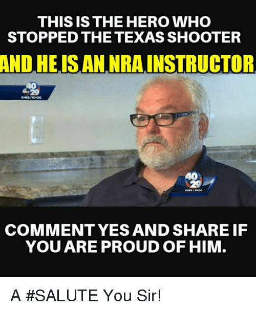 Salute You: THIS IS THE HERO WHO  STOPPED THE TEXAS SHOOTER  ND  HE.ISAN NRAINSTRUCTOR  40  40  NES  COMMENTYES AND SHARE IF  YOU ARE PROUD OF HIM A #SALUTE You Sir!