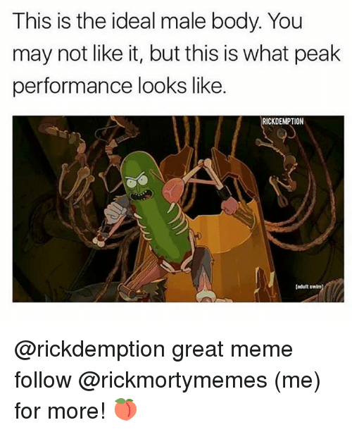 Meme, Memes, and 🤖: This is the ideal male body. You  may not like it, but this is what peak  performance looks like.  RICKDEMPTION  [odult  ladult swim) @rickdemption great meme follow @rickmortymemes (me) for more! 🍑