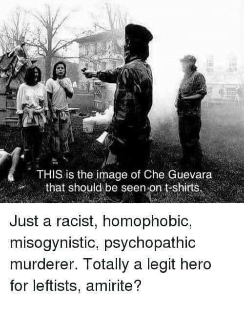 psychopathic: THIS is the image of Che Guevara  that should be seen-on t-shirts  Just a racist, homophobic,  misogynistic, psychopathic  murderer. Totally a legit hero  for leftists, amirite?
