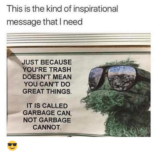 Trash, Mean, and Garbage: This is the kind of inspirational  message that need  JUST BECAUSE  YOU'RE TRASH  DOESN'T MEAN  YOU CAN'T DO  GREAT THINGS  IT IS CALLED  GARBAGE CAN,  NOT GARBAGE  CANNOT  😎