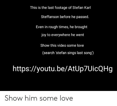 Love, Search, and Video: This is the last footage of Stefan Karl  Steffanson before he passed.  Even in rough times, he brought  joy to everywhere he went  Show this video some love  (search 'stefan sings last song')  https://youtu.be/AtUp7UicQHg Show him some love