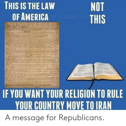 Your Religion: THIS IS THE LAW  OF AMERICA  NOT  THIS  IF YOU WANT YOUR RELIGION TO RULE  YOUR COUNTRY NOVE TOIRAN A message for Republicans.
