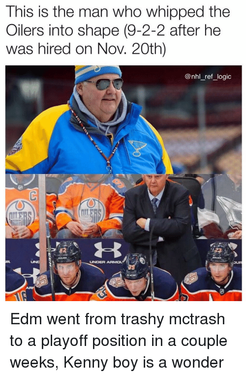 Logic, Memes, and National Hockey League (NHL): This is the man who whipped the  Oilers into shape (9-2-2 after he  was hired on Nov. 20th)  @nhl_ref_logic  UNDER ARMOL Edm went from trashy mctrash to a playoff position in a couple weeks, Kenny boy is a wonder