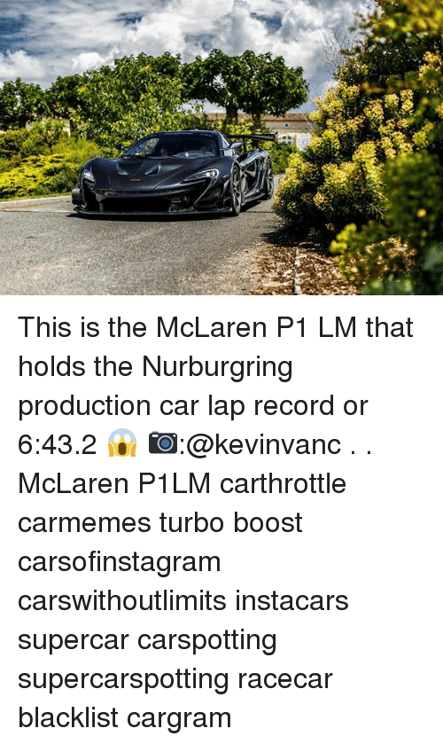 Memes, Boost, and McLaren: This is the McLaren P1 LM that holds the Nurburgring production car lap record or 6:43.2 😱 📷:@kevinvanc . . McLaren P1LM carthrottle carmemes turbo boost carsofinstagram carswithoutlimits instacars supercar carspotting supercarspotting racecar blacklist cargram