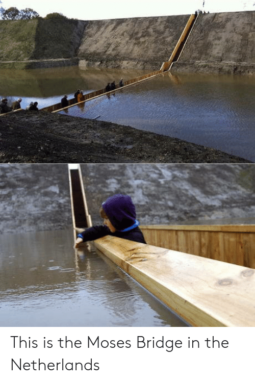 Moses: This is the Moses Bridge in the Netherlands
