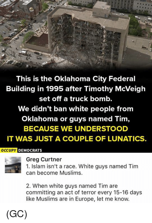 Islam: This is the Oklahoma City Federal  Building in 1995 after Timothy McVeigh  set off a truck bomb.  We didn't ban white people from  Oklahoma or guys named Tim,  BECAUSE WE UNDERSTOOD  IT WAS JUST A COUPLE OF LUNATICS.  OCCUPY D  EMOCRATS  Greg Curtner  1. Islam isn't a race. White guys named Tim  can become Muslims.  2. When white guys named Tim are  committing an act of terror every 15-16 days  like Muslims are in Europe, let me know. (GC)