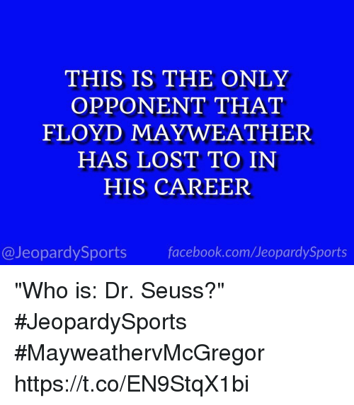 """Dr. Seuss, Facebook, and Floyd Mayweather: THIS IS THE ONLY  OPPONENT THAT  FLOYD MAYWEATHER  HAS LOST TO IN  HIS CAREER  @JeopardySports facebook.com/JeopardySports """"Who is: Dr. Seuss?"""" #JeopardySports #MayweathervMcGregor https://t.co/EN9StqX1bi"""
