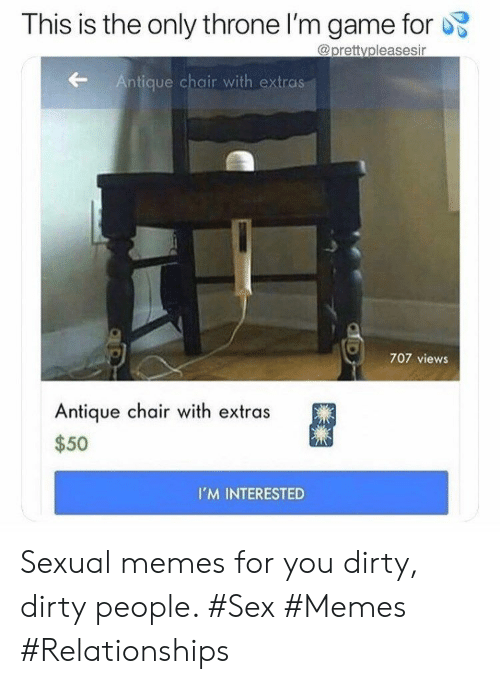 Sex Memes: This is the only throne I'm game for  @prettvpleasesir  Antique chair with extras  707 views  Antique chair with extras  $50  IM INTERESTED Sexual memes for you dirty, dirty people. #Sex #Memes #Relationships