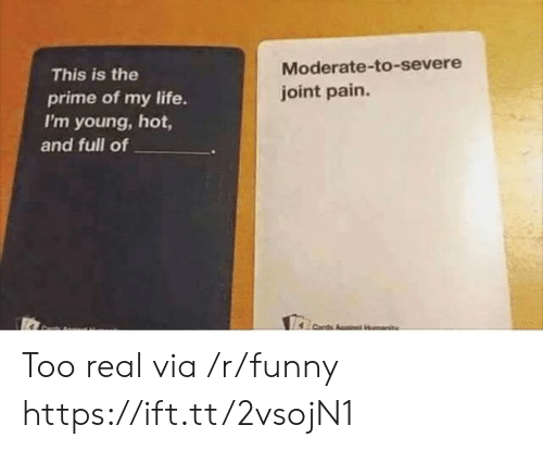 Funny, Life, and Pain: This is the  prime of my life.  I'm young, hot,  Moderate-to-severe  joint pain  and full of Too real via /r/funny https://ift.tt/2vsojN1