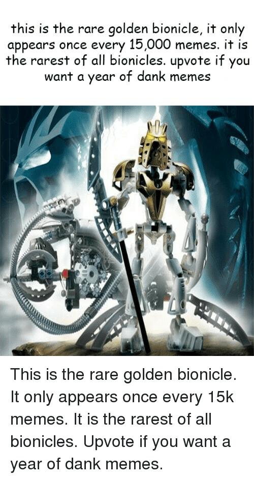 Dank, Memes, and Dank Memes: this is the rare golden bionicle, it only  appears once every 15,000 memes. it is  the rarest of all bionicles. upvote if you  want a year of dank memes <p>This is the rare golden bionicle. It only appears once every 15k memes. It is the rarest of all bionicles. Upvote if you want a year of dank memes.</p>