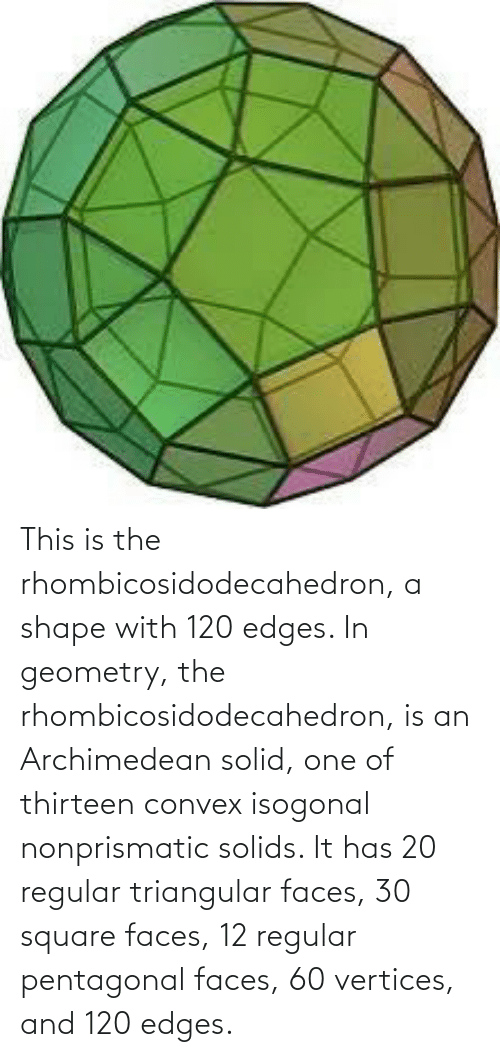 Square: This is the rhombicosidodecahedron, a shape with 120 edges. In geometry, the rhombicosidodecahedron, is an Archimedean solid, one of thirteen convex isogonal nonprismatic solids. It has 20 regular triangular faces, 30 square faces, 12 regular pentagonal faces, 60 vertices, and 120 edges.