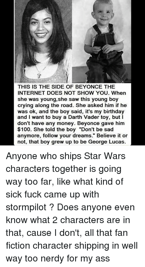 """fan fiction: THIS IS THE SIDE OF BEYONCE THE  INTERNET DOES NOT SHOW YOU. When  she was young, she saw this young boy  crying along the road. She asked him if he  was ok, and the boy said, it's my birthday  and I want to buy a Darth Vader toy, but l  don't have any money. Beyonce gave him  $100. She told the boy """"Don't be sad  anymore, follow your dreams."""" Believe it or  not, that boy grew up to be George Lucas. Anyone who ships Star Wars characters together is going way too far, like what kind of sick fuck came up with stormpilot ? Does anyone even know what 2 characters are in that, cause I don't, all that fan fiction character shipping in well way too nerdy for my ass"""