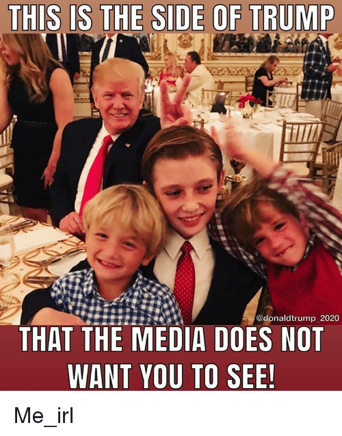 Trump, Irl, and Me IRL: THIS IS THE SIDE OF TRUMP  @donaldtrump 2020  THAT THE MEDIA DOES HOT  WANT YOU TO SEE!
