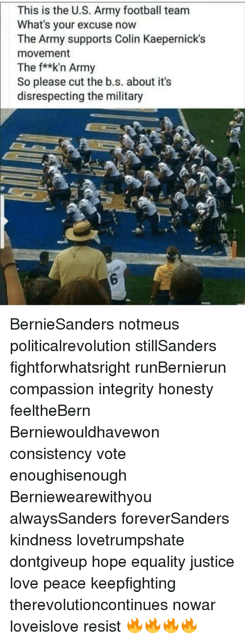 Integrity: This is the U.S. Army football team  What's your excuse now  The Army supports Colin Kaepernick's  movement  The f**k'n Army  So please cut the b.s. about its  disrespecting the military  6 BernieSanders notmeus politicalrevolution stillSanders fightforwhatsright runBernierun compassion integrity honesty feeltheBern Berniewouldhavewon consistency vote enoughisenough Berniewearewithyou alwaysSanders foreverSanders kindness lovetrumpshate dontgiveup hope equality justice love peace keepfighting therevolutioncontinues nowar loveislove resist 🔥🔥🔥🔥