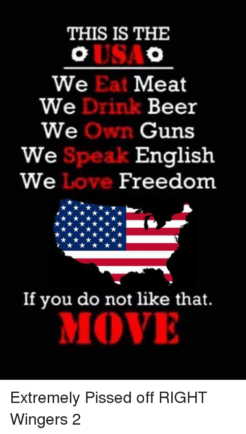 eating meat: THIS IS THE  We Eat Meat  We  Drink Beer  We  Own Guns  English  Speak  We  We  Love  Freedom  If you do not like that.  MOVE Extremely Pissed off RIGHT Wingers 2