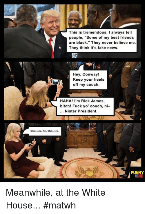 """Bitches Fucked: This is tremendous. I always tell  people, """"Some of my best friends  are black."""" They never believe me.  They think it's fake news.  Hey, Conway!  Keep your heels  off my couch.  HAHA! I'm Rick James,  bitch! Fuck yo' couch, ni-  Nister President.  Close one, Kel. Close one.  FUNNY  8DIE Meanwhile, at the White House... #matwh"""