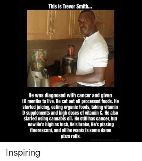 Vitamin D: This is Trevor Smith..  He was diagnosed with cancer and given  18 months to live. He cut out all processed foods. He  started juicing, eating organic foods, taking vitamin  D supplements and high doses of vitamin C. He also  started using cannabis oil. He still has cancer, but  now He's high as fuck, He's broke, He's pissing  fluorescent, and all he wants is some damn  pizza rolls. Inspiring