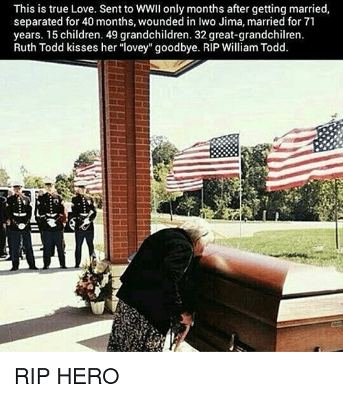 "Children, Love, and Memes: This is true Love. Sent to WWII only months after getting married,  separated for 40 months, wounded in Iwo Jima, married for 71  years. 15 children. 49 grandchildren. 32 great-grandchilren.  Ruth Todd kisses her ""lovey"" goodbye. RIP William Todd. RIP HERO"