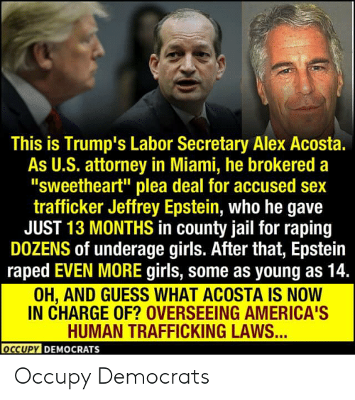 "Girls, Jail, and Sex: This is Trump's Labor Secretary Alex Acosta.  As U.S. attorney in Miami, he brokered a  ""sweetheart"" plea deal for accused sex  trafficker Jeffrey Epstein, who he gave  JUST 13 MONTHS in county jail for raping  DOZENS of underage girls. After that, Epstein  raped EVEN MORE girls, some as young as 14.  OH, AND GUESS WHAT ACOSTĀ IS NOW  IN CHARGE OF? OVERSEEING AMERICA'S  HUMAN TRAFFICKING LAWS...  OCCUPY DEMOCRATS Occupy Democrats"