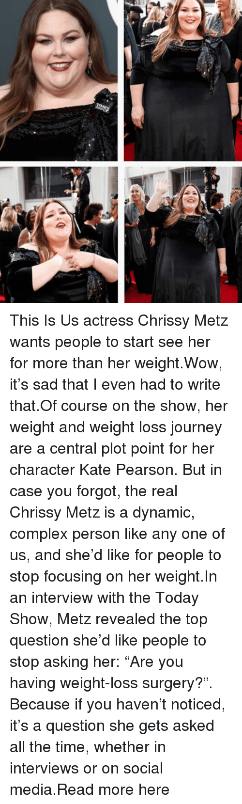 "Complex, Journey, and Social Media: This Is Us actress Chrissy Metz wants people to start see her for more than her weight.Wow, it's sad that I even had to write that.Of course on the show, her weight and weight loss journey are a central plot point for her character Kate Pearson. But in case you forgot, the real Chrissy Metz is a dynamic, complex person like any one of us, and she'd like for people to stop focusing on her weight.In an interview with the Today Show, Metz revealed the top question she'd like people to stop asking her: ""Are you having weight-loss surgery?"". Because if you haven't noticed, it's a question she gets asked all the time, whether in interviews or on social media.Read more here"