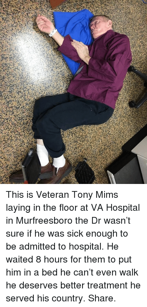 Memes, Hospital, and Sick: This is Veteran Tony Mims laying in the floor at VA Hospital in Murfreesboro the Dr wasn't sure if he was sick enough to be admitted to hospital. He waited 8 hours for them to put him in a bed he can't even walk he deserves better treatment he served his country. Share.