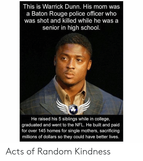 College, Memes, and Nfl: This is Warrick Dunn. His mom was  a Baton Rouge police officer who  was shot and killed while he was a  senior in high school  He raised his 5 siblings while in college,  graduated and went to the NFL. He built and paid  for over 145 homes for single mothers, sacrificing  millions of dollars so they could have better lives. Acts of Random Kindness