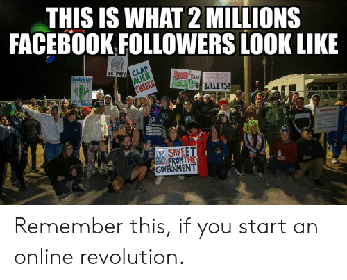 cheeks: THIS IS WHAT 2 MILLIONS  FACEBOOK FOLLOWERS LOOK LIKE  OR PREY CLAP  ALIEN  CHEEKS  LocKEp UP  BAIR THAT  AdcIEN BES BULLE TS!  hatr  REAS  WARNING  SAVEET  FROMTHE  GOVERNMENT Remember this, if you start an online revolution.
