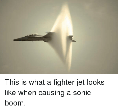 Memes, Sonic, and 🤖: This is what a fighter jet looks like when causing a sonic boom.