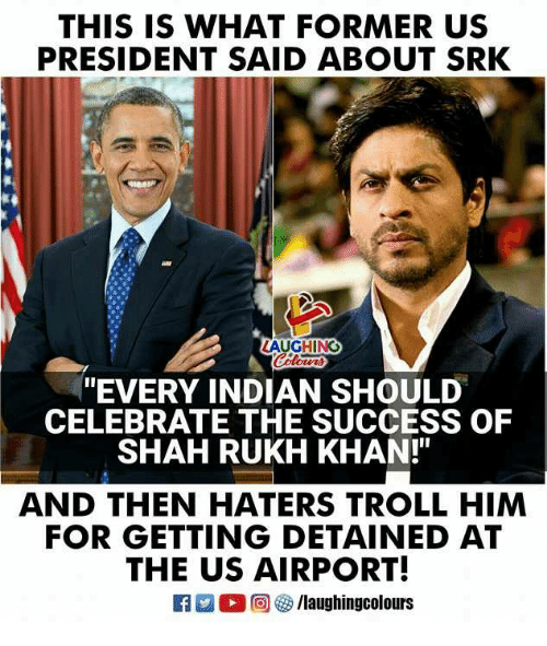 """Trollings: THIS IS WHAT FORMER US  PRESIDENT SAID ABOUT SRK  AUGHING  """"EVERY INDIAN SHOULD  CELEBRATE THE SUCCESS OF  SHAH RUKH KHAN!""""  AND THEN HATERS TROLL HIM  FOR GETTING DETAINED AT  THE US AIRPORT!  旧  O @ G) /laughingcolours"""