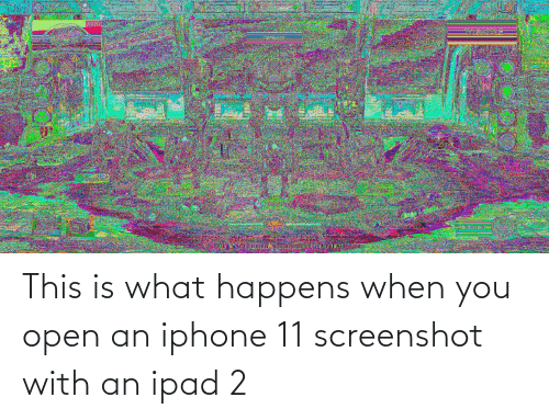 ipad: This is what happens when you open an iphone 11 screenshot with an ipad 2