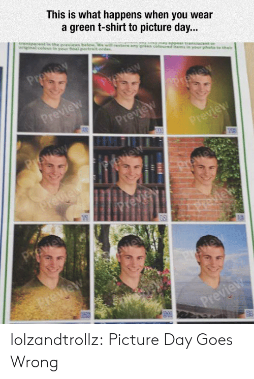 Preview: This is what happens when you wear  a green t-shirt to picture day...  eestere a  Preview  Preview  ur phate to thei  Preview  Preview  Preview  Peview  Preview  vie  Previet  Previ  peview  Preview  vie  Preview lolzandtrollz:  Picture Day Goes Wrong
