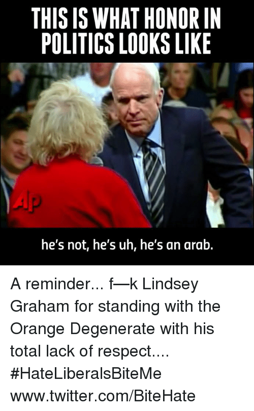 lindsey graham: THIS IS WHAT HONOR IN  POLITICS LOOKS LIKE  he's not, he's uh, he's an arab. A reminder... f—k Lindsey Graham for standing with the Orange Degenerate with his total lack of respect....  #HateLiberalsBiteMe  www.twitter.com/BiteHate