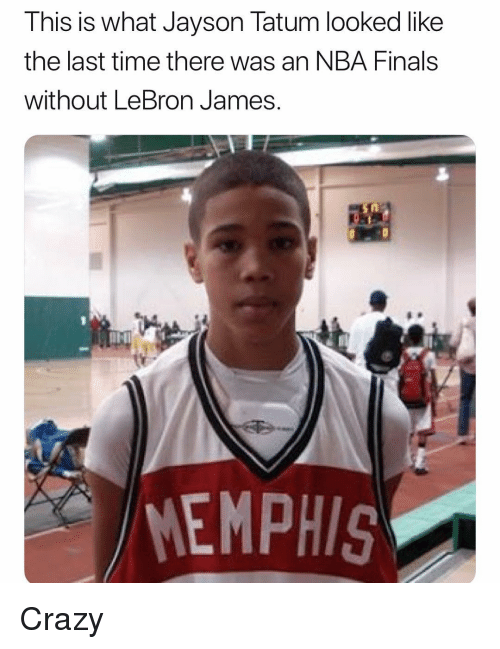 Crazy, Finals, and Funny: This is what Jayson Tatum looked like  the last time there was an NBA Finals  without LeBron James.  MEMPHIS Crazy
