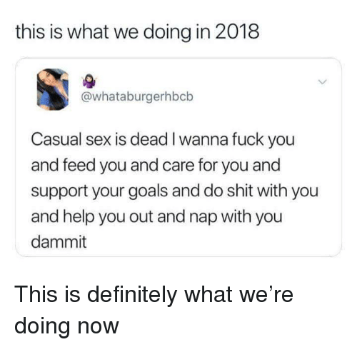 Definitely, Fuck You, and Goals: this is what we doing in 2018  @whataburgerhbcb  Casual sex is dead I wanna fuck you  and feed you and care for you and  support your goals and do shit with you  and help you out and nap with you  dammit <p>This is definitely what we're doing now</p>