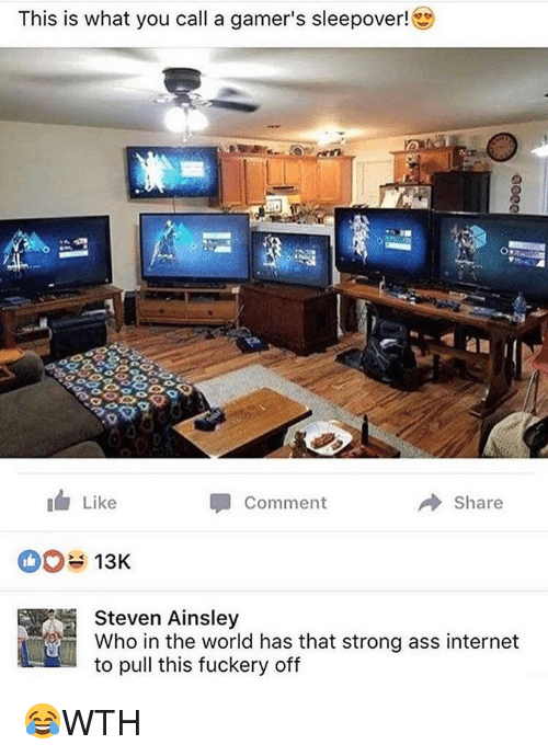 ainsley: This is what you call a gamer's sleepover!  Like  Comment  → Share  13K  Steven Ainsley  Who in the world has that strong ass internet  to pull this fuckery off 😂WTH