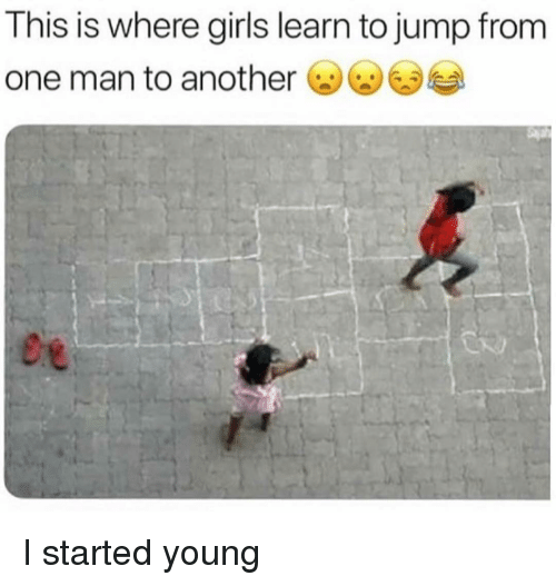Girls, Girl Memes, and Another: This is where girls learn to jump from  one man to another I started young