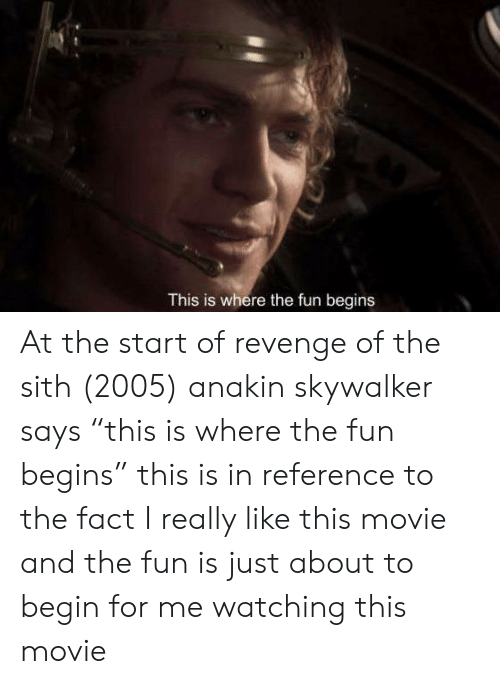 """Anakin Skywalker, Revenge, and Sith: This is where the fun begins At the start of revenge of the sith (2005) anakin skywalker says """"this is where the fun begins"""" this is in reference to the fact I really like this movie and the fun is just about to begin for me watching this movie"""