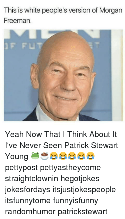 Yeah Now: This is white people's version of Morgan  Freeman. Yeah Now That I Think About It I've Never Seen Patrick Stewart Young 🐸☕😂😂😂😂😂 pettypost pettyastheycome straightclownin hegotjokes jokesfordays itsjustjokespeople itsfunnytome funnyisfunny randomhumor patrickstewart