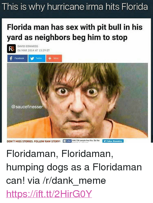 """Irmã: This is why hurricane irma hits Florida  Florida man has sex with pit bull in his  yard as neighbors beg him to stop  FS  DAVID EDWARDS  06 MAR 2014 AT 13:29 ET  Facebook  Twttier  @saucefinesser  DON'  T MISS STORIESFOLLOW RAWs  TORY  8 peopie ke hollow Orasnatory <p>Floridaman, Floridaman, humping dogs as a Floridaman can! via /r/dank_meme <a href=""""https://ift.tt/2HirG0Y"""">https://ift.tt/2HirG0Y</a></p>"""