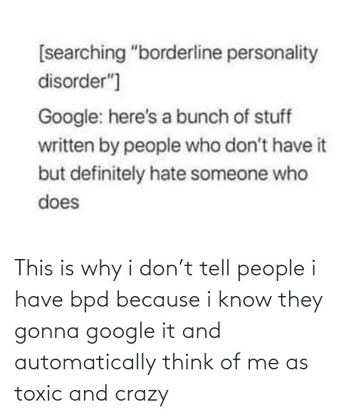 automatically: This is why i don't tell people i have bpd because i know they gonna google it and automatically think of me as toxic and crazy