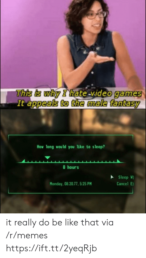Appeals To The Male Fantasy: This is why I hate video game  It appeals to the male fantasy  How long would you like to sleep?  8 hours  Sleep W)  Cancel E)  Monday, 08.20.77, 5:25 PM it really do be like that via /r/memes https://ift.tt/2yeqRjb